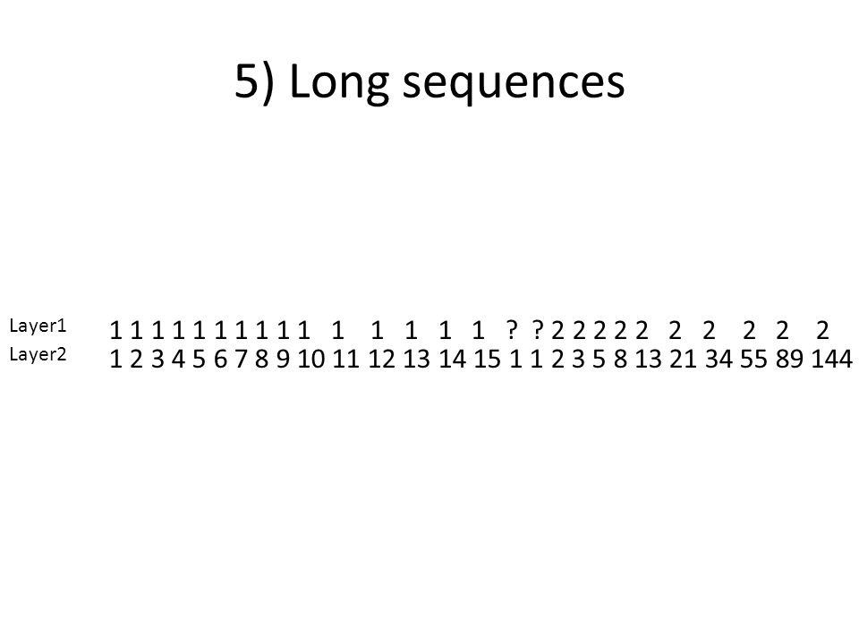 5) Long sequences 1 2 3 4 5 6 7 8 9 10 11 12 13 14 15 1 1 2 3 5 8 13 21 34 55 89 144 1 1 1 1 1 1 1 1 1 1 1 1 1 1 1 ? ? 2 2 2 2 2 2 2 2 2 2 Layer1 Laye