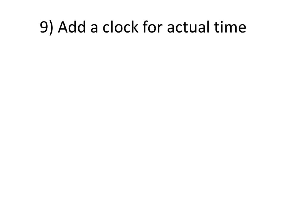 9) Add a clock for actual time