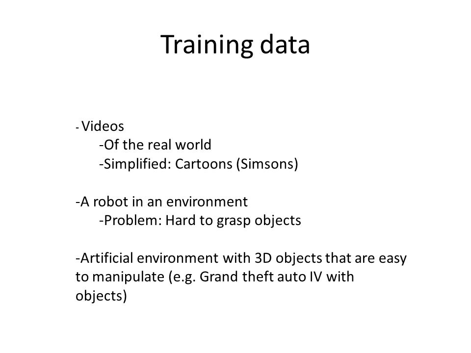 Training data - Videos -Of the real world -Simplified: Cartoons (Simsons) -A robot in an environment -Problem: Hard to grasp objects -Artificial envir