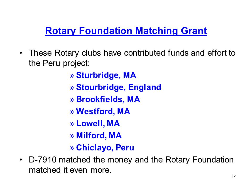 14 Rotary Foundation Matching Grant These Rotary clubs have contributed funds and effort to the Peru project: »Sturbridge, MA »Stourbridge, England »Brookfields, MA »Westford, MA »Lowell, MA »Milford, MA »Chiclayo, Peru D-7910 matched the money and the Rotary Foundation matched it even more.