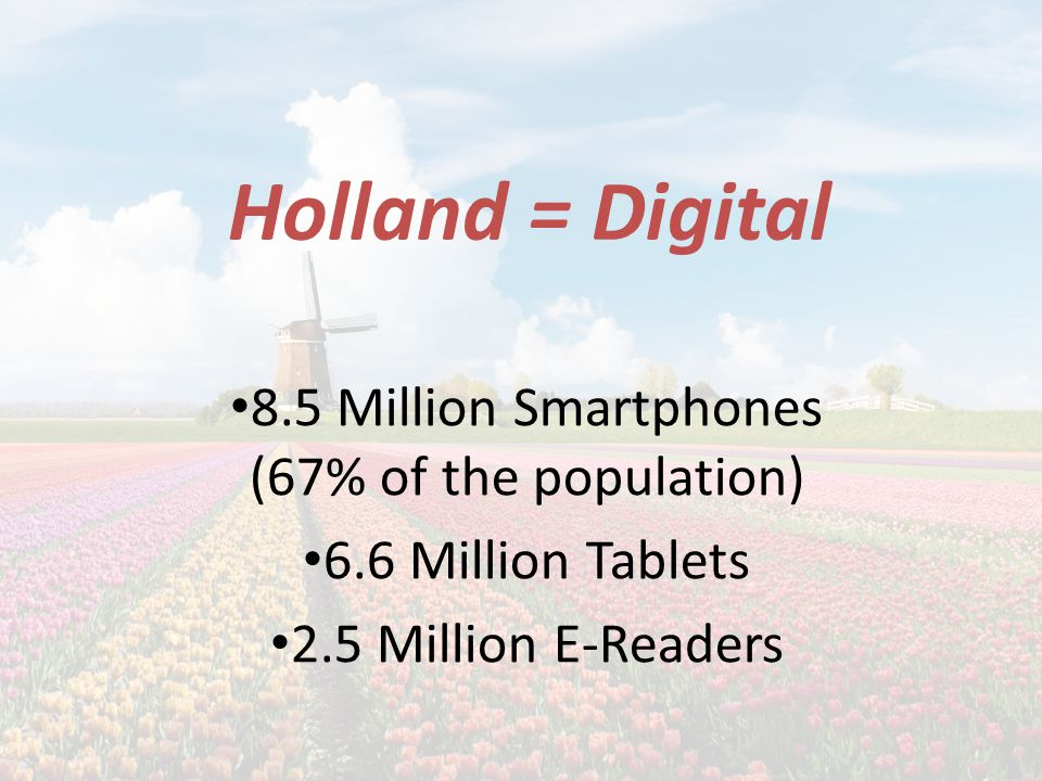 Holland = Digital 8.5 Million Smartphones (67% of the population) 6.6 Million Tablets 2.5 Million E-Readers
