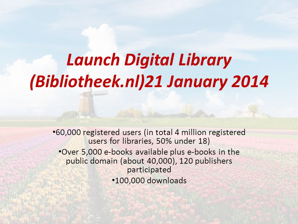 Launch Digital Library (Bibliotheek.nl)21 January 2014 60,000 registered users (in total 4 million registered users for libraries, 50% under 18) Over 5,000 e-books available plus e-books in the public domain (about 40,000), 120 publishers participated 100,000 downloads
