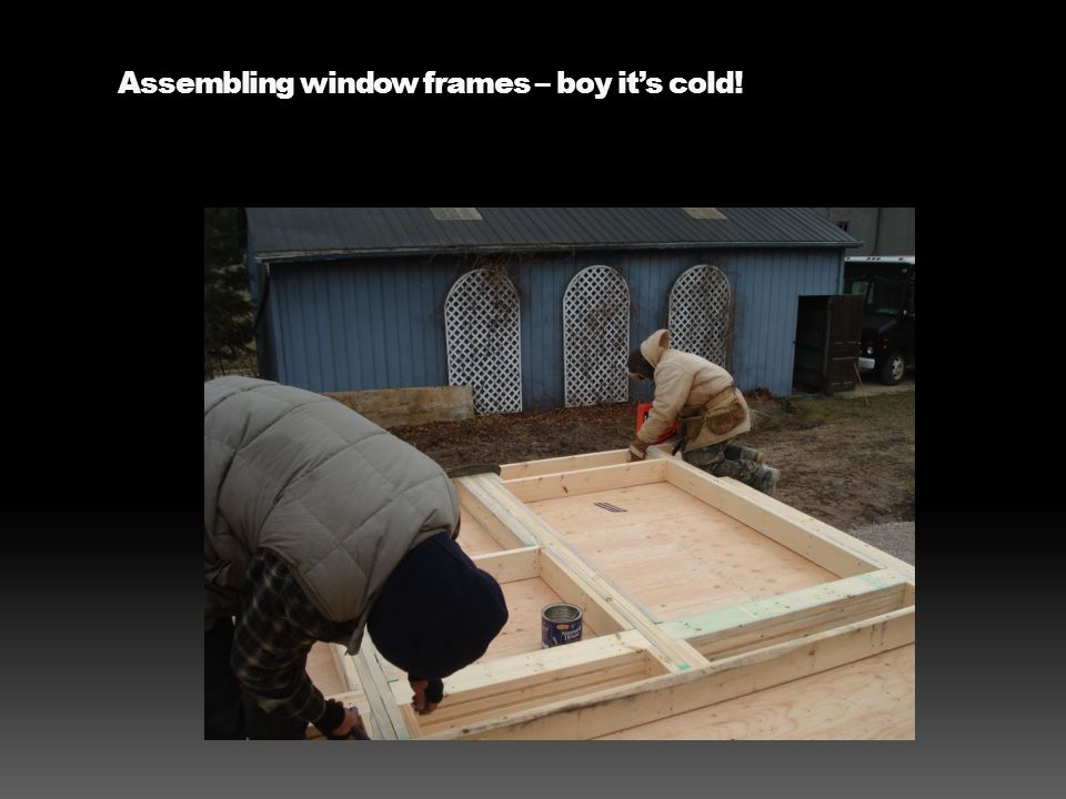 Assembling window frames – boy it's cold!