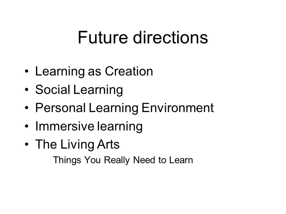 Future directions Learning as Creation Social Learning Personal Learning Environment Immersive learning The Living Arts Things You Really Need to Learn