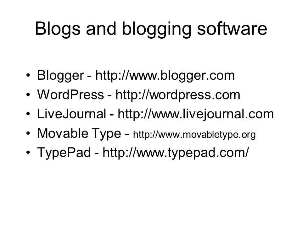 Blogs and blogging software Blogger - http://www.blogger.com WordPress - http://wordpress.com LiveJournal - http://www.livejournal.com Movable Type - http://www.movabletype.org TypePad - http://www.typepad.com/
