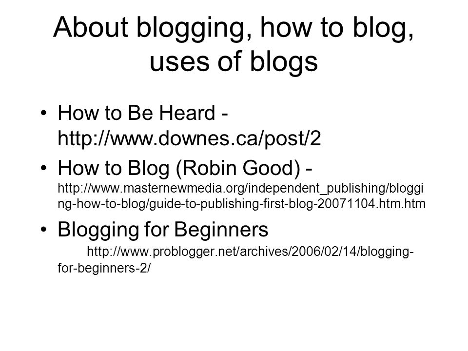 About blogging, how to blog, uses of blogs How to Be Heard - http://www.downes.ca/post/2 How to Blog (Robin Good) - http://www.masternewmedia.org/independent_publishing/bloggi ng-how-to-blog/guide-to-publishing-first-blog-20071104.htm.htm Blogging for Beginners http://www.problogger.net/archives/2006/02/14/blogging- for-beginners-2/