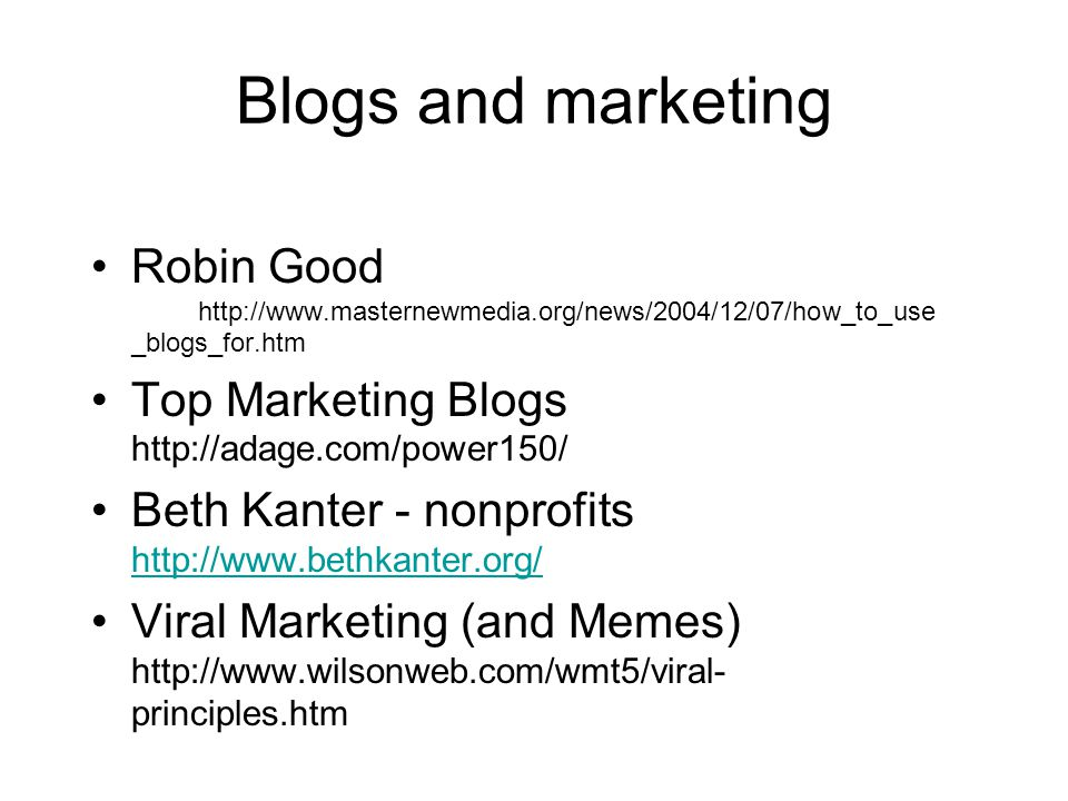 Blogs and marketing Robin Good http://www.masternewmedia.org/news/2004/12/07/how_to_use _blogs_for.htm Top Marketing Blogs http://adage.com/power150/ Beth Kanter - nonprofits http://www.bethkanter.org/ http://www.bethkanter.org/ Viral Marketing (and Memes) http://www.wilsonweb.com/wmt5/viral- principles.htm