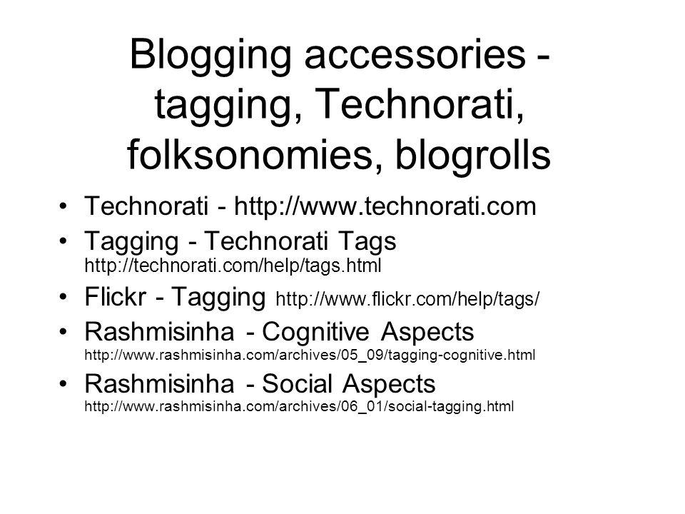 Blogging accessories - tagging, Technorati, folksonomies, blogrolls Technorati - http://www.technorati.com Tagging - Technorati Tags http://technorati.com/help/tags.html Flickr - Tagging http://www.flickr.com/help/tags/ Rashmisinha - Cognitive Aspects http://www.rashmisinha.com/archives/05_09/tagging-cognitive.html Rashmisinha - Social Aspects http://www.rashmisinha.com/archives/06_01/social-tagging.html