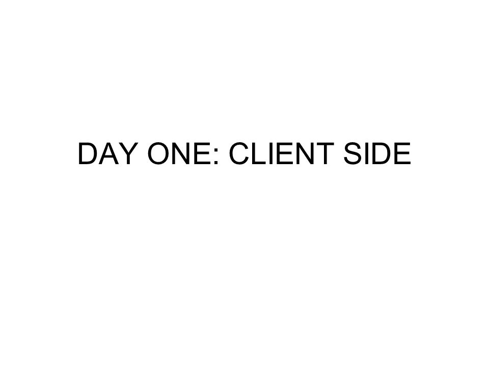 DAY ONE: CLIENT SIDE