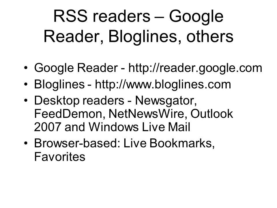 RSS readers – Google Reader, Bloglines, others Google Reader - http://reader.google.com Bloglines - http://www.bloglines.com Desktop readers - Newsgator, FeedDemon, NetNewsWire, Outlook 2007 and Windows Live Mail Browser-based: Live Bookmarks, Favorites