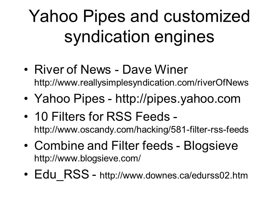 Yahoo Pipes and customized syndication engines River of News - Dave Winer http://www.reallysimplesyndication.com/riverOfNews Yahoo Pipes - http://pipes.yahoo.com 10 Filters for RSS Feeds - http://www.oscandy.com/hacking/581-filter-rss-feeds Combine and Filter feeds - Blogsieve http://www.blogsieve.com/ Edu_RSS - http://www.downes.ca/edurss02.htm