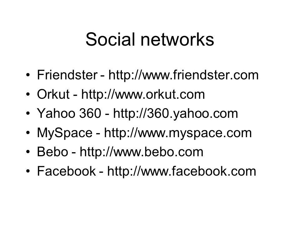 Social networks Friendster - http://www.friendster.com Orkut - http://www.orkut.com Yahoo 360 - http://360.yahoo.com MySpace - http://www.myspace.com Bebo - http://www.bebo.com Facebook - http://www.facebook.com