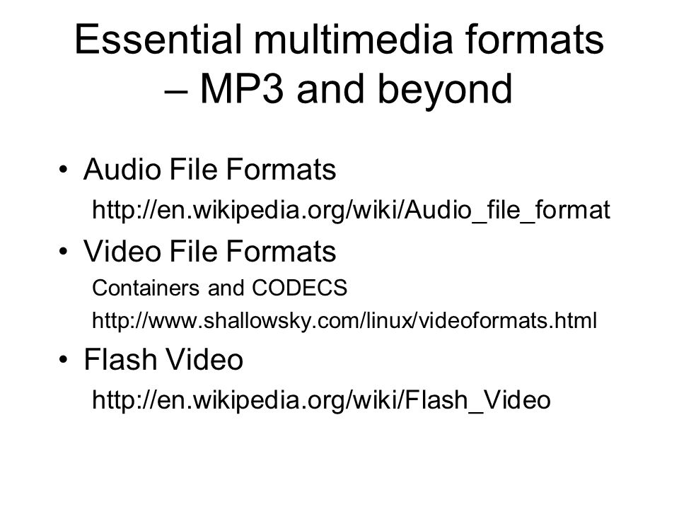Essential multimedia formats – MP3 and beyond Audio File Formats http://en.wikipedia.org/wiki/Audio_file_format Video File Formats Containers and CODECS http://www.shallowsky.com/linux/videoformats.html Flash Video http://en.wikipedia.org/wiki/Flash_Video