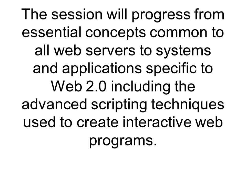The session will progress from essential concepts common to all web servers to systems and applications specific to Web 2.0 including the advanced scripting techniques used to create interactive web programs.