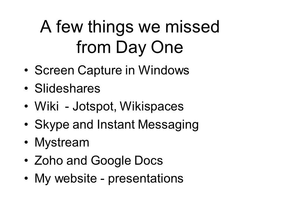 A few things we missed from Day One Screen Capture in Windows Slideshares Wiki - Jotspot, Wikispaces Skype and Instant Messaging Mystream Zoho and Google Docs My website - presentations
