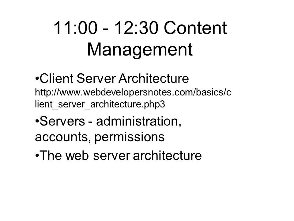 11:00 - 12:30 Content Management Client Server Architecture http://www.webdevelopersnotes.com/basics/c lient_server_architecture.php3 Servers - administration, accounts, permissions The web server architecture