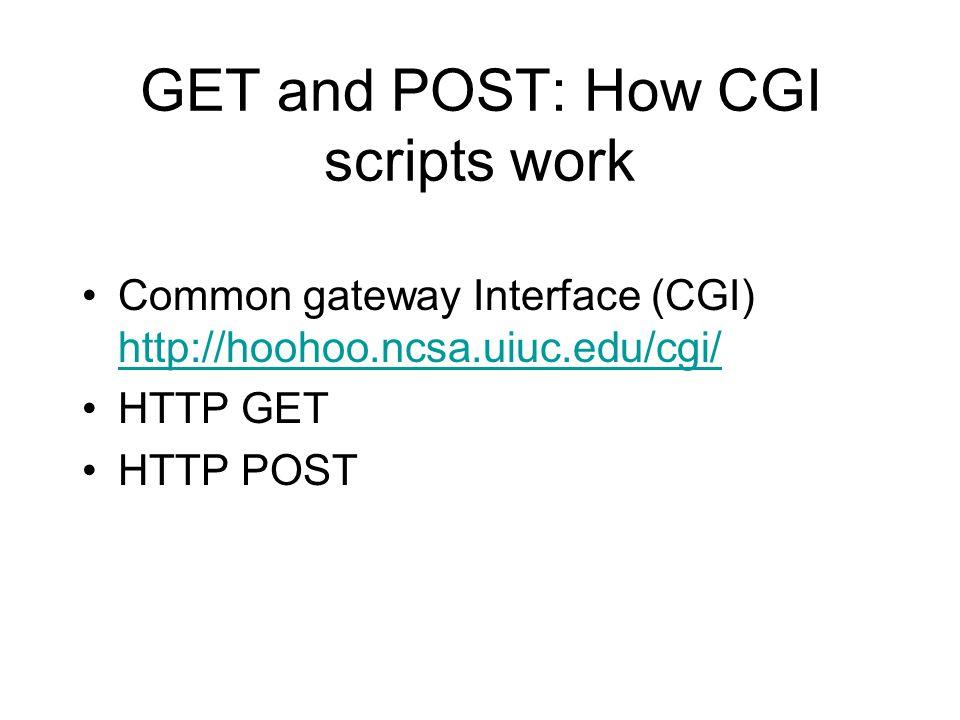 GET and POST: How CGI scripts work Common gateway Interface (CGI) http://hoohoo.ncsa.uiuc.edu/cgi/ http://hoohoo.ncsa.uiuc.edu/cgi/ HTTP GET HTTP POST