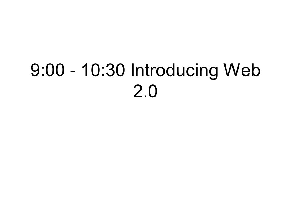 9:00 - 10:30 Introducing Web 2.0