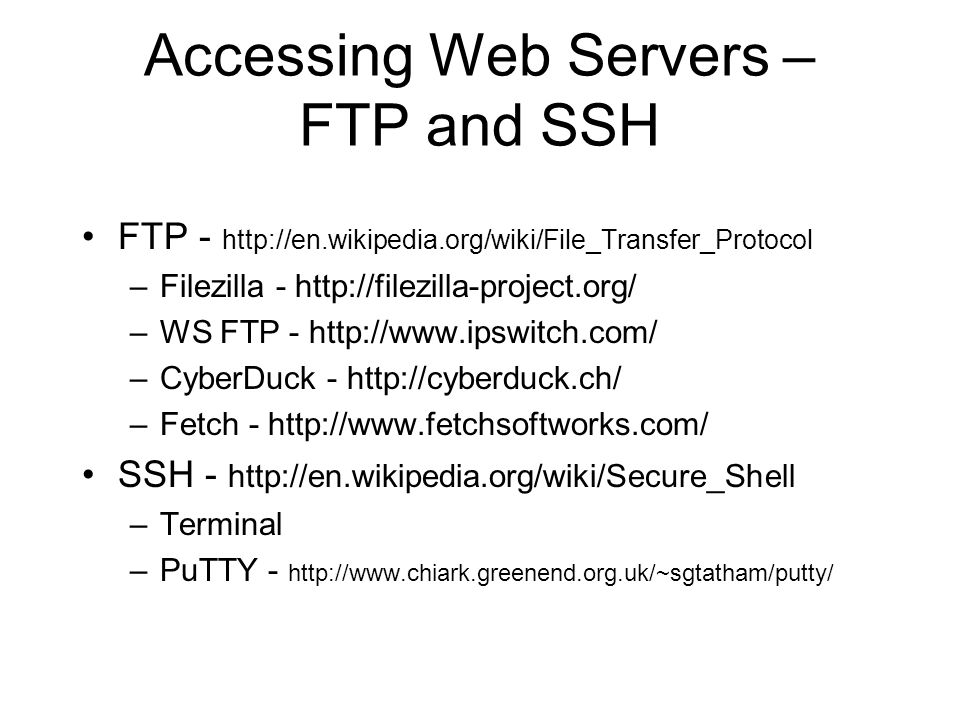 Accessing Web Servers – FTP and SSH FTP - http://en.wikipedia.org/wiki/File_Transfer_Protocol –Filezilla - http://filezilla-project.org/ –WS FTP - http://www.ipswitch.com/ –CyberDuck - http://cyberduck.ch/ –Fetch - http://www.fetchsoftworks.com/ SSH - http://en.wikipedia.org/wiki/Secure_Shell –Terminal –PuTTY - http://www.chiark.greenend.org.uk/~sgtatham/putty/