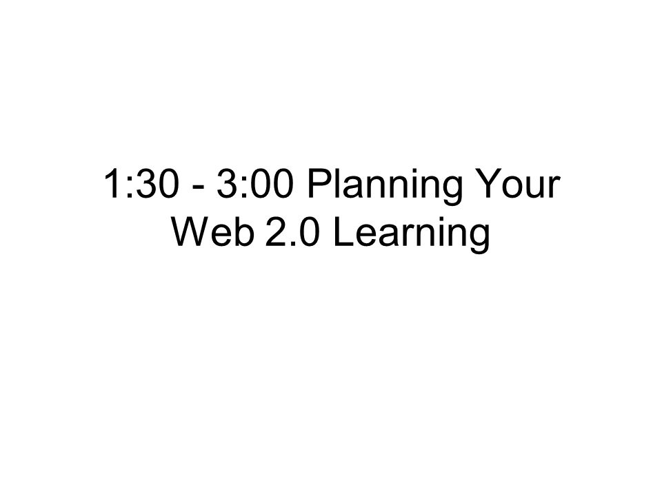 1:30 - 3:00 Planning Your Web 2.0 Learning