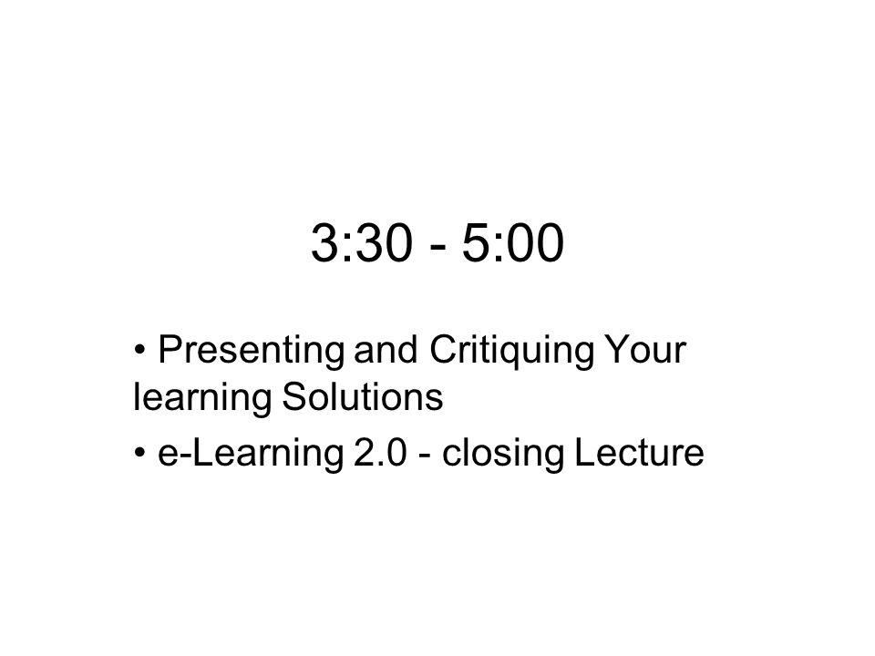 3:30 - 5:00 Presenting and Critiquing Your learning Solutions e-Learning 2.0 - closing Lecture