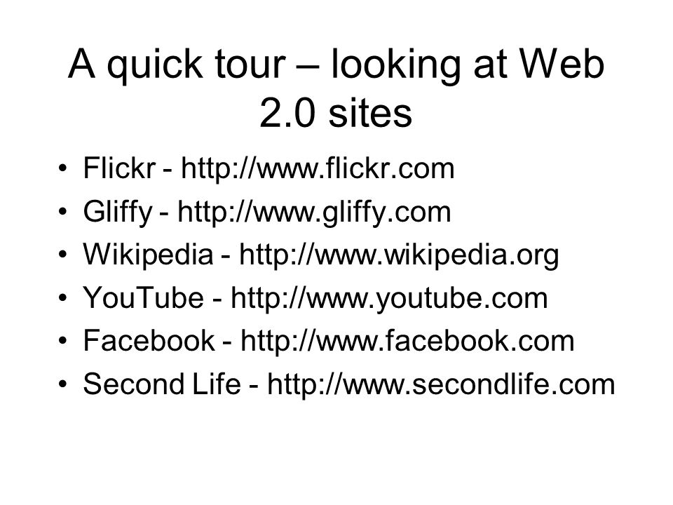 A quick tour – looking at Web 2.0 sites Flickr - http://www.flickr.com Gliffy - http://www.gliffy.com Wikipedia - http://www.wikipedia.org YouTube - http://www.youtube.com Facebook - http://www.facebook.com Second Life - http://www.secondlife.com