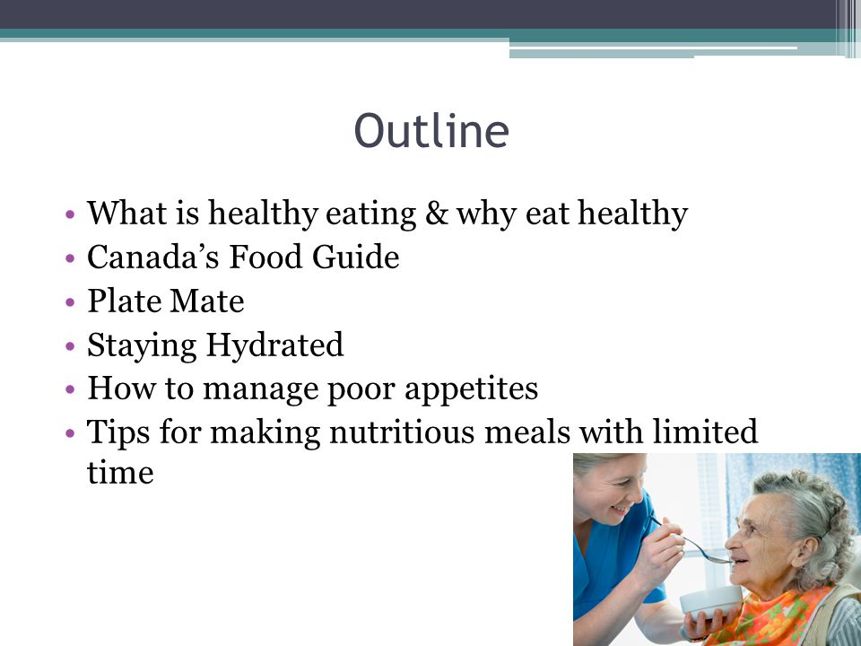 Outline What is healthy eating & why eat healthy Canada's Food Guide Plate Mate Staying Hydrated How to manage poor appetites Tips for making nutritious meals with limited time