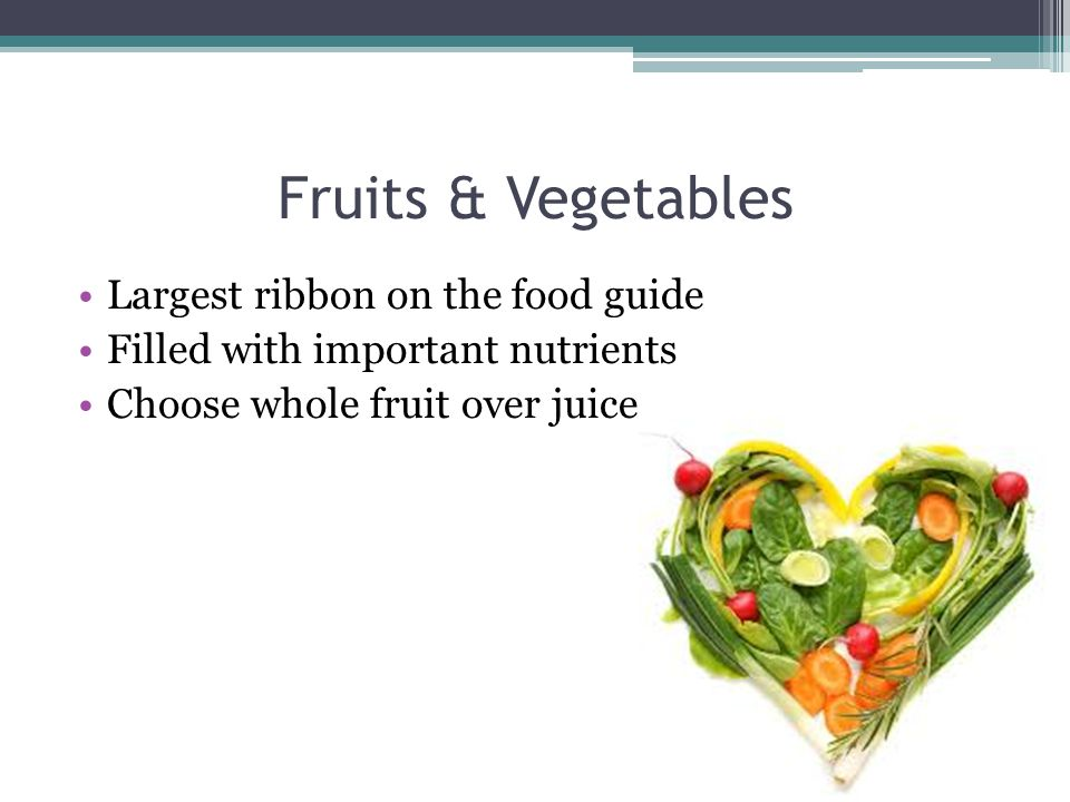 Fruits & Vegetables Largest ribbon on the food guide Filled with important nutrients Choose whole fruit over juice
