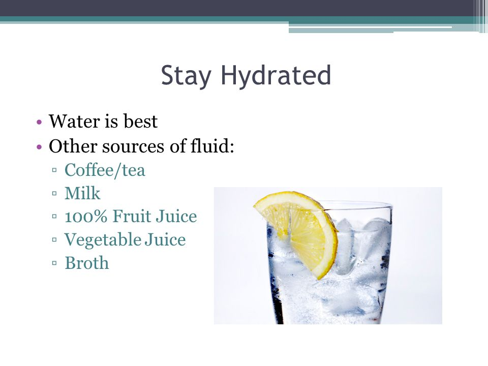 Stay Hydrated Water is best Other sources of fluid: ▫Coffee/tea ▫Milk ▫100% Fruit Juice ▫Vegetable Juice ▫Broth