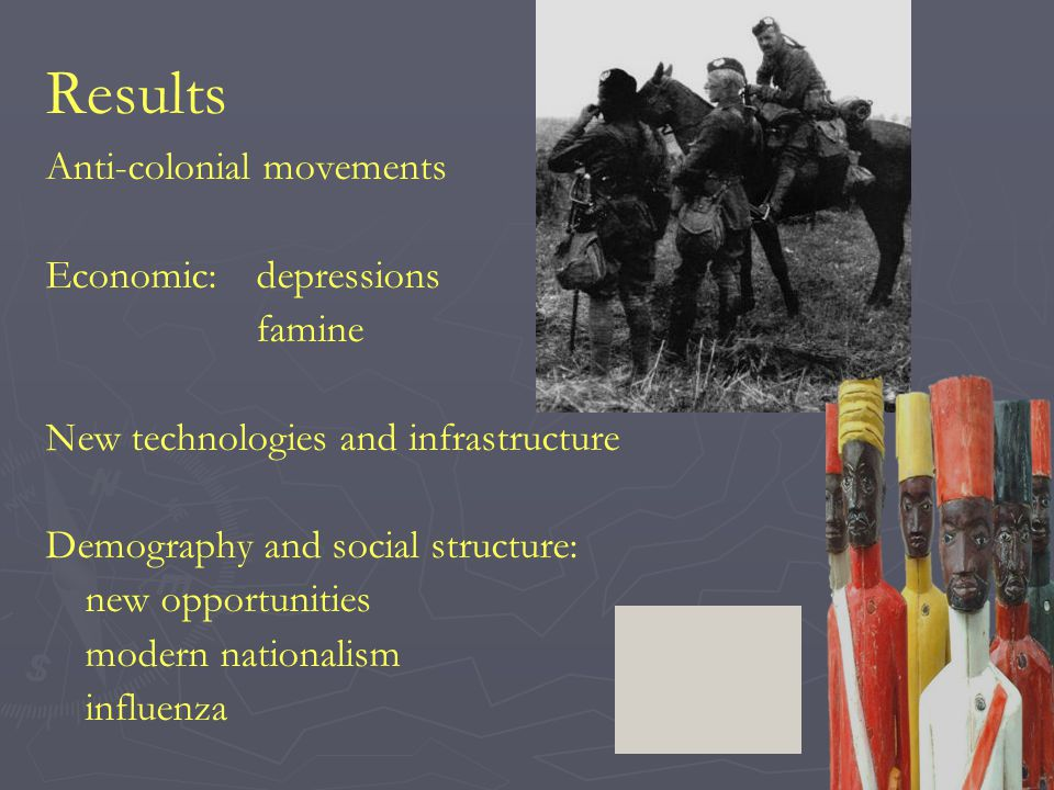 Results Anti-colonial movements Economic:depressions famine New technologies and infrastructure Demography and social structure: new opportunities modern nationalism influenza