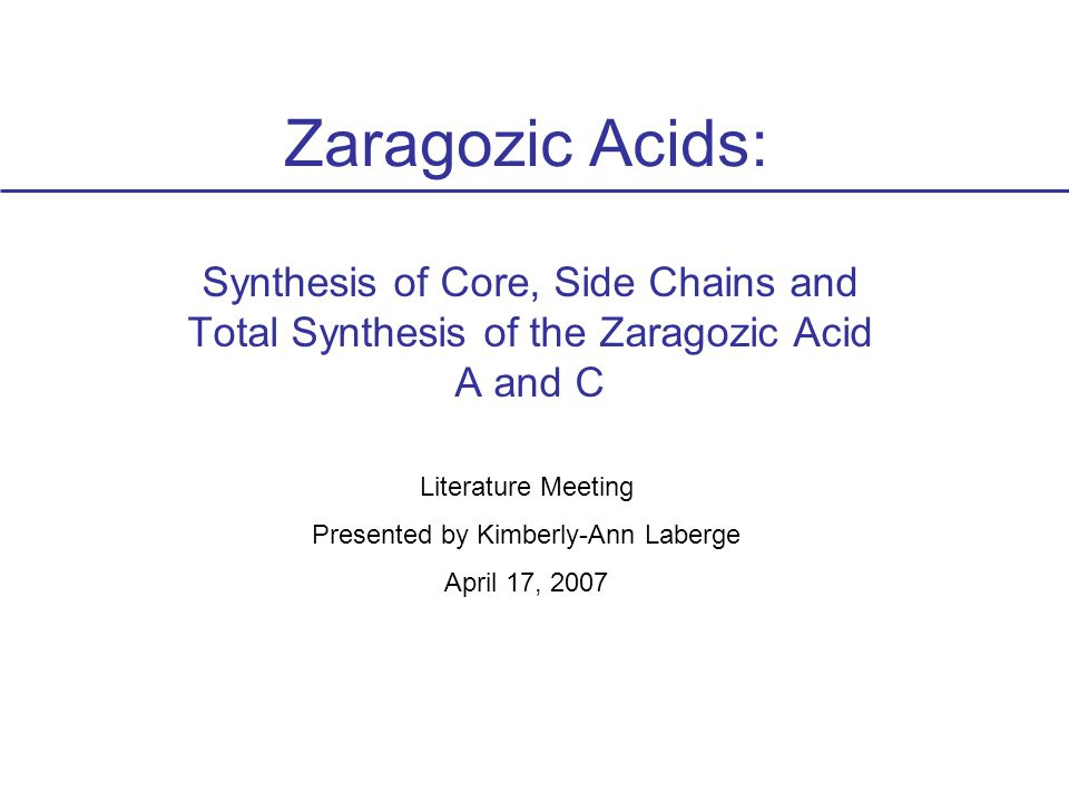Zaragozic Acids: Synthesis of Core, Side Chains and Total Synthesis of the Zaragozic Acid A and C Literature Meeting Presented by Kimberly-Ann Laberge April 17, 2007