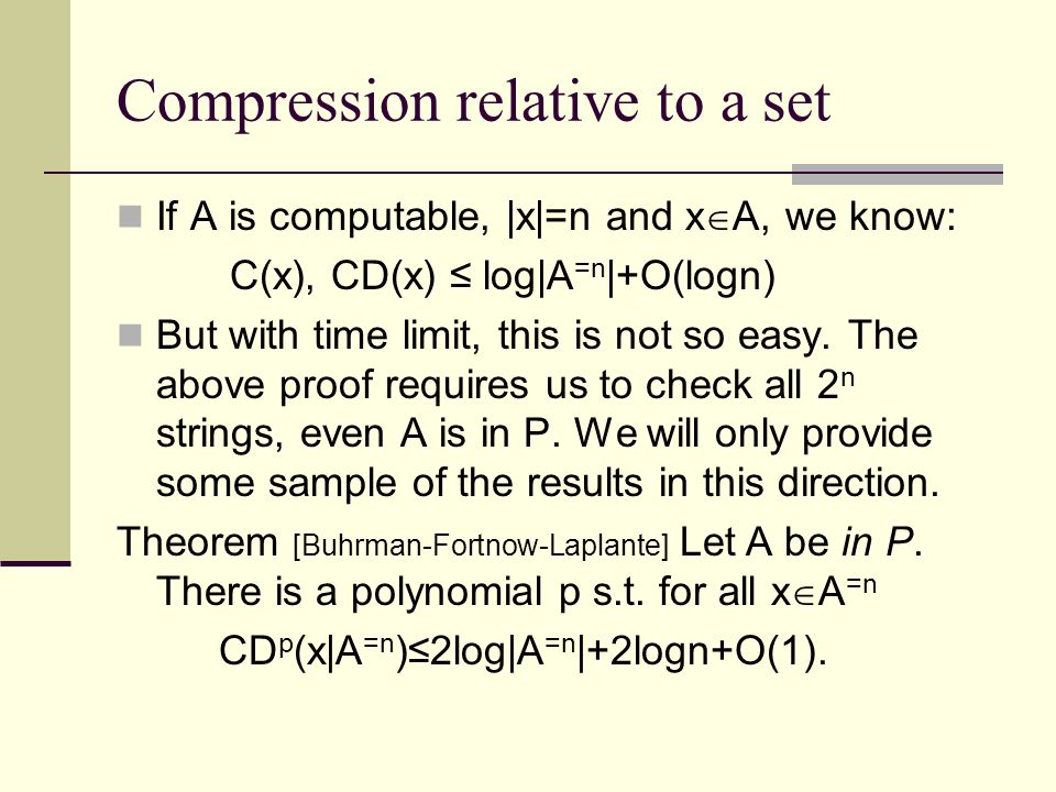 Compression relative to a set If A is computable, |x|=n and x  A, we know: C(x), CD(x) ≤ log|A =n |+O(logn) But with time limit, this is not so easy.