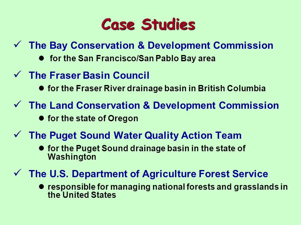 Case Studies The Bay Conservation & Development Commission for the San Francisco/San Pablo Bay area The Fraser Basin Council for the Fraser River drainage basin in British Columbia The Land Conservation & Development Commission for the state of Oregon The Puget Sound Water Quality Action Team for the Puget Sound drainage basin in the state of Washington The U.S.