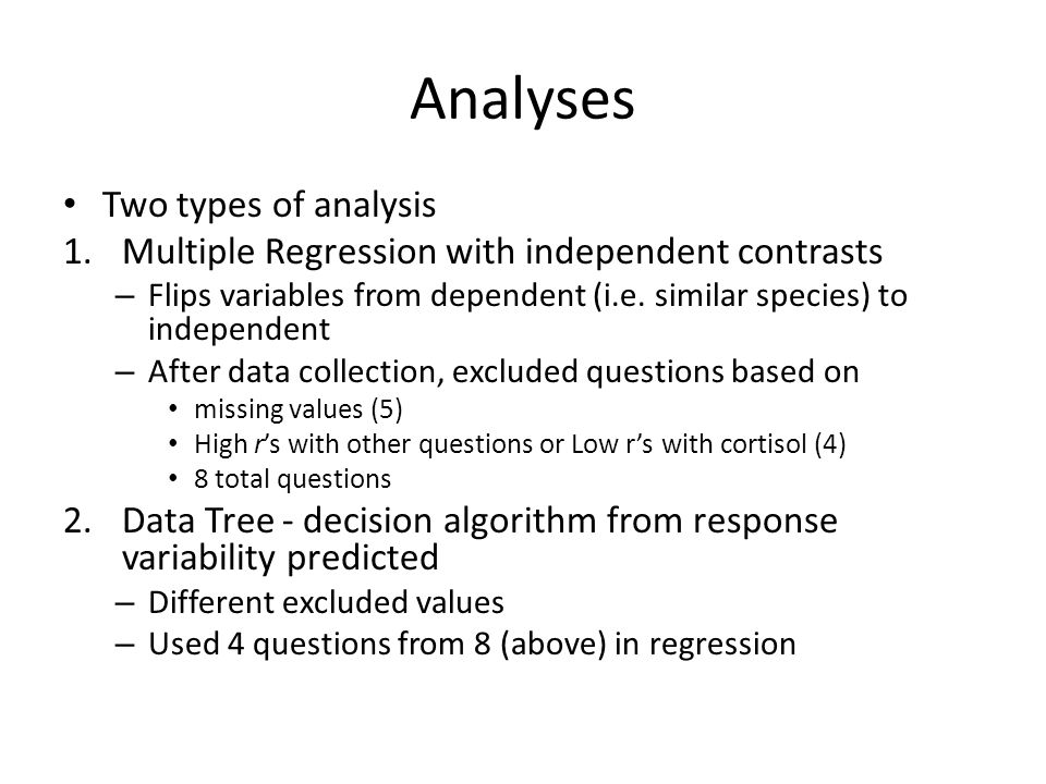 Analyses Two types of analysis 1.Multiple Regression with independent contrasts – Flips variables from dependent (i.e. similar species) to independent