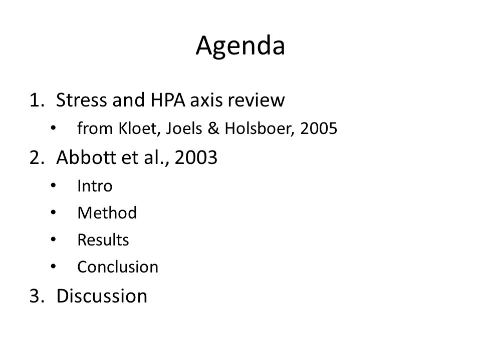 Agenda 1.Stress and HPA axis review from Kloet, Joels & Holsboer, 2005 2.Abbott et al., 2003 Intro Method Results Conclusion 3.Discussion