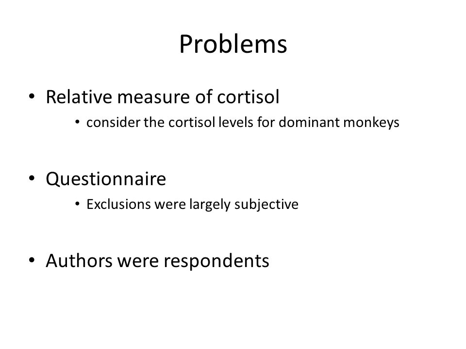 Problems Relative measure of cortisol consider the cortisol levels for dominant monkeys Questionnaire Exclusions were largely subjective Authors were respondents