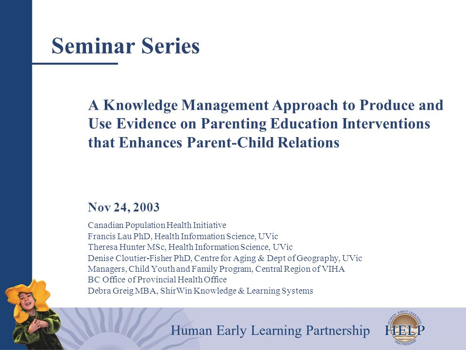 Seminar Series A Knowledge Management Approach to Produce and Use Evidence on Parenting Education Interventions that Enhances Parent-Child Relations Nov 24, 2003 Canadian Population Health Initiative Francis Lau PhD, Health Information Science, UVic Theresa Hunter MSc, Health Information Science, UVic Denise Cloutier-Fisher PhD, Centre for Aging & Dept of Geography, UVic Managers, Child Youth and Family Program, Central Region of VIHA BC Office of Provincial Health Office Debra Greig MBA, ShirWin Knowledge & Learning Systems