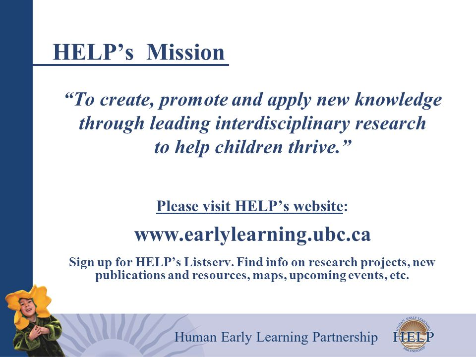 HELP's Mission To create, promote and apply new knowledge through leading interdisciplinary research to help children thrive. Please visit HELP's website: www.earlylearning.ubc.ca Sign up for HELP's Listserv.