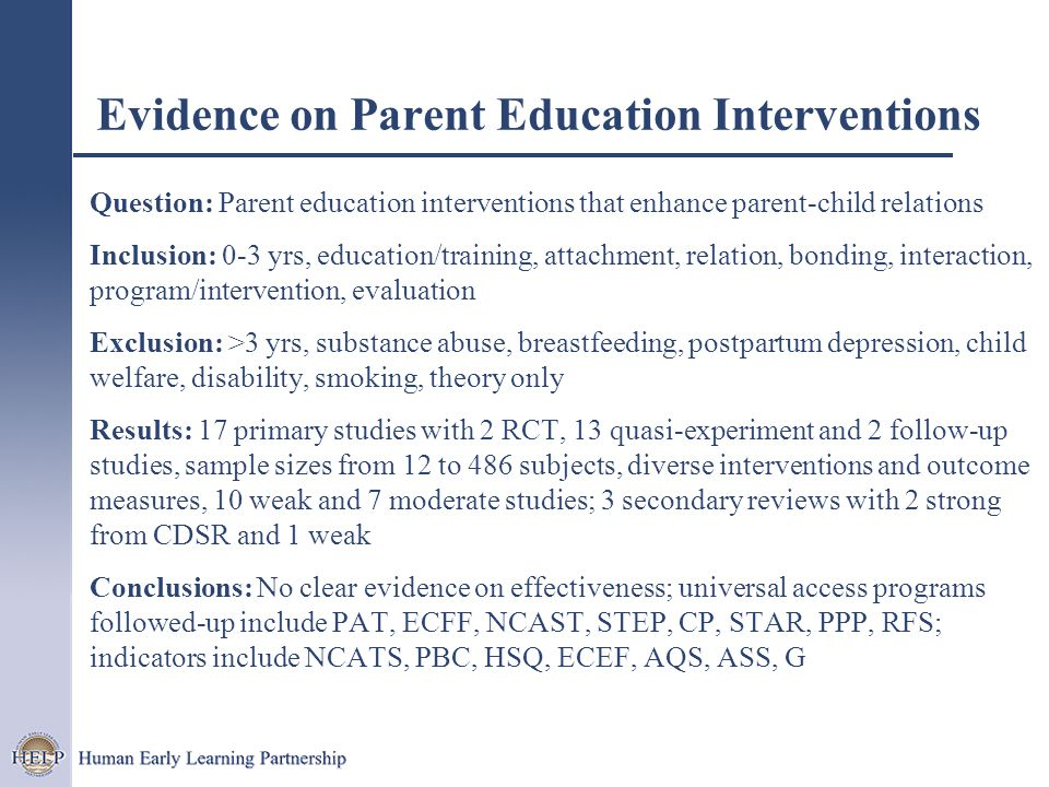 Question: Parent education interventions that enhance parent-child relations Inclusion: 0-3 yrs, education/training, attachment, relation, bonding, interaction, program/intervention, evaluation Exclusion: >3 yrs, substance abuse, breastfeeding, postpartum depression, child welfare, disability, smoking, theory only Results: 17 primary studies with 2 RCT, 13 quasi-experiment and 2 follow-up studies, sample sizes from 12 to 486 subjects, diverse interventions and outcome measures, 10 weak and 7 moderate studies; 3 secondary reviews with 2 strong from CDSR and 1 weak Conclusions: No clear evidence on effectiveness; universal access programs followed-up include PAT, ECFF, NCAST, STEP, CP, STAR, PPP, RFS; indicators include NCATS, PBC, HSQ, ECEF, AQS, ASS, G Evidence on Parent Education Interventions