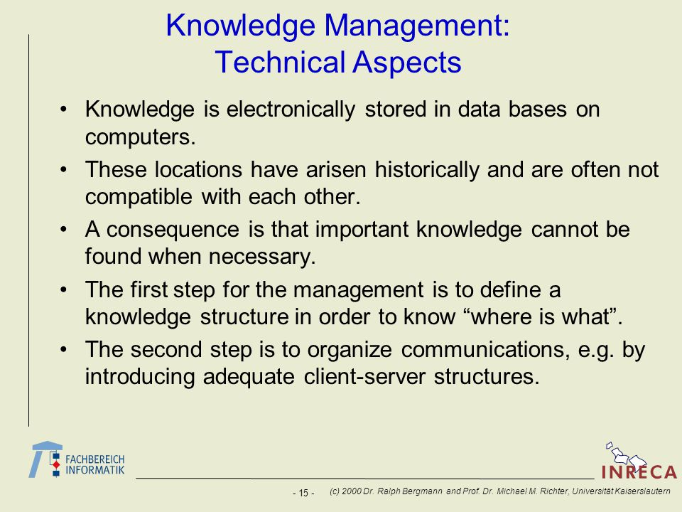 - 15 - (c) 2000 Dr. Ralph Bergmann and Prof. Dr. Michael M. Richter, Universität Kaiserslautern Knowledge Management: Technical Aspects Knowledge is e