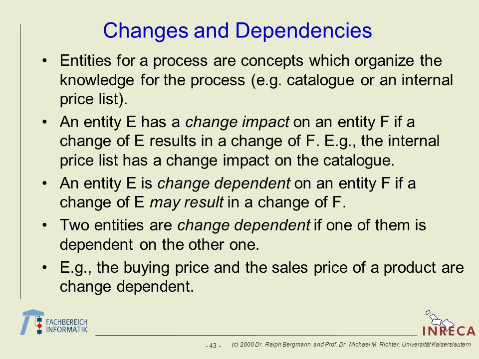 - 43 - (c) 2000 Dr. Ralph Bergmann and Prof. Dr. Michael M. Richter, Universität Kaiserslautern Changes and Dependencies Entities for a process are co
