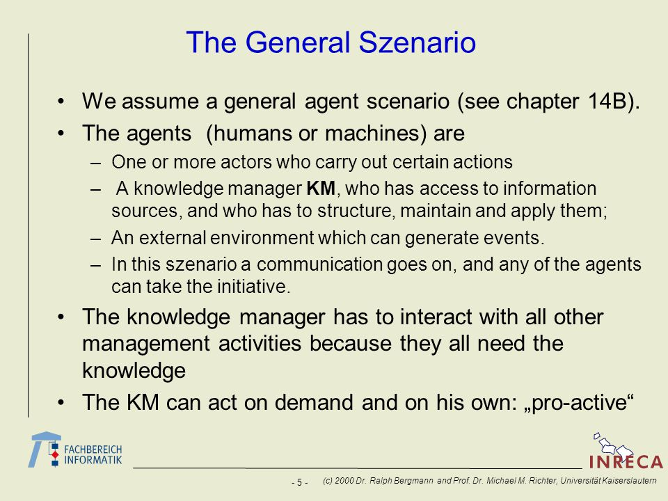 - 5 - (c) 2000 Dr. Ralph Bergmann and Prof. Dr. Michael M. Richter, Universität Kaiserslautern The General Szenario We assume a general agent scenario