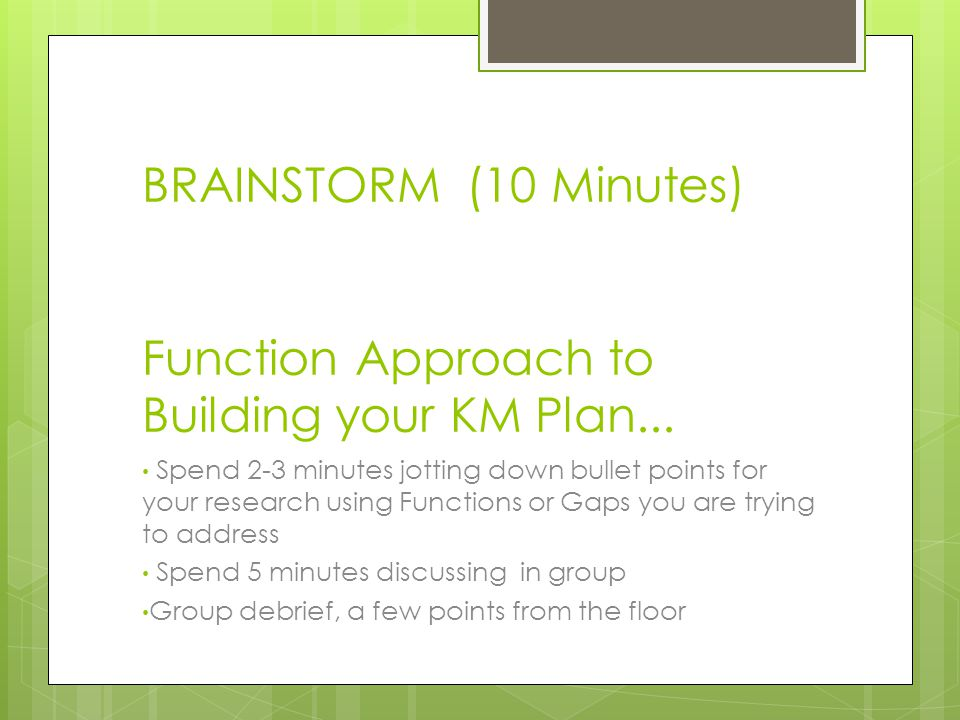 BRAINSTORM (10 Minutes) Function Approach to Building your KM Plan...