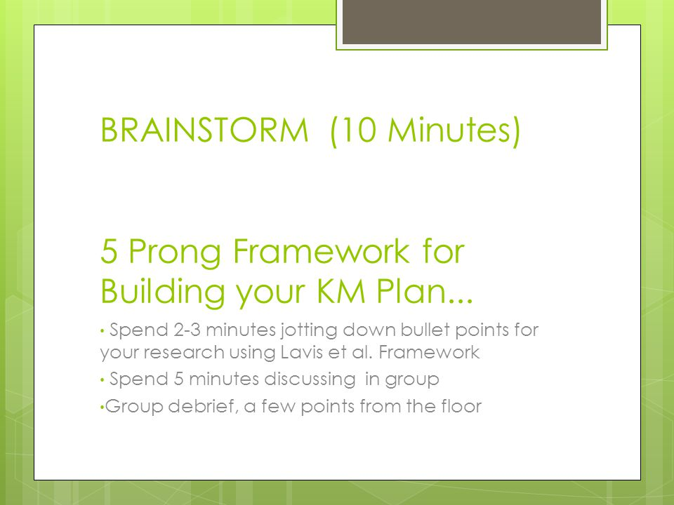 BRAINSTORM (10 Minutes) 5 Prong Framework for Building your KM Plan...