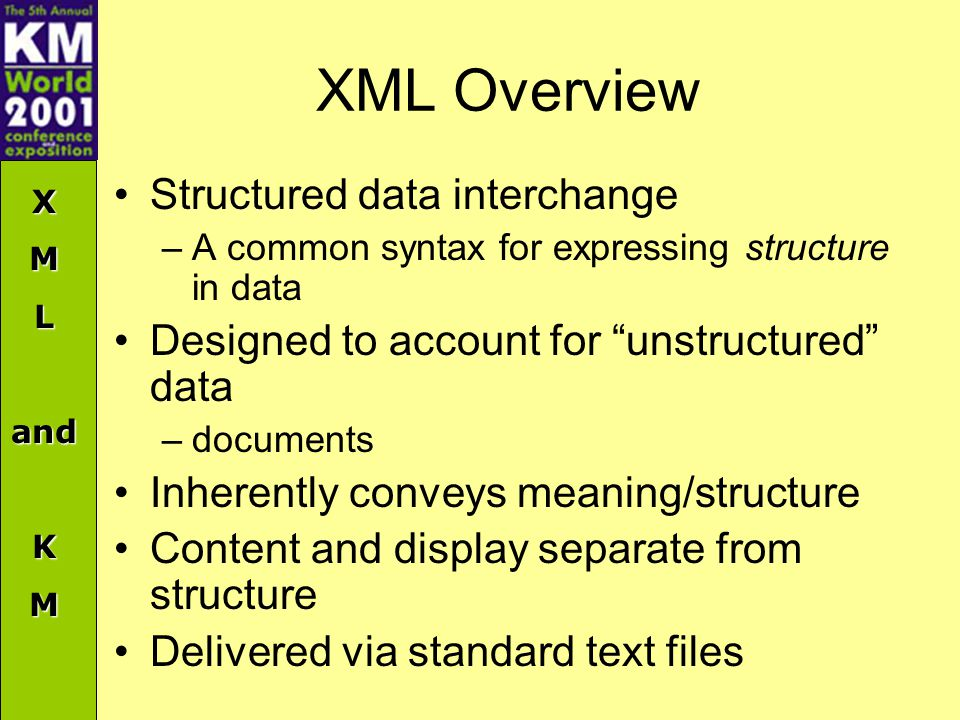 "XMLandKM XML Overview Structured data interchange –A common syntax for expressing structure in data Designed to account for ""unstructured"" data –docum"