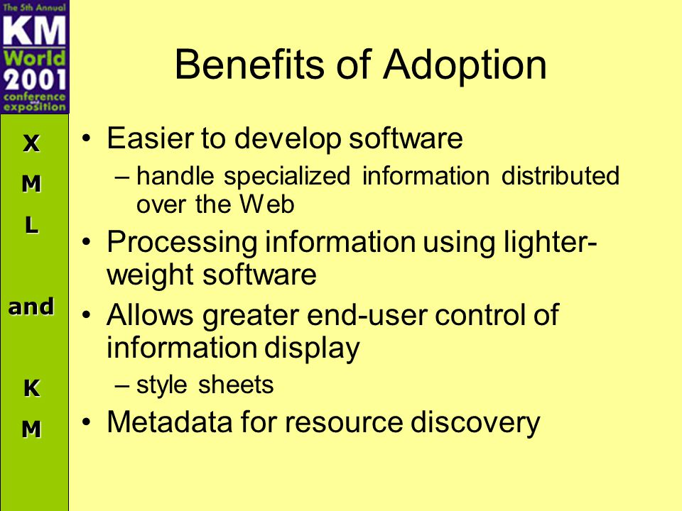 XMLandKM Benefits of Adoption Easier to develop software –handle specialized information distributed over the Web Processing information using lighter