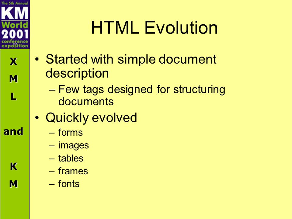 XMLandKM HTML Evolution Started with simple document description –Few tags designed for structuring documents Quickly evolved –forms –images –tables –