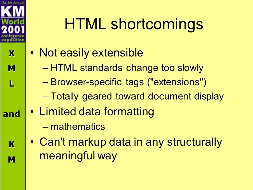 XMLandKM HTML shortcomings Not easily extensible –HTML standards change too slowly –Browser-specific tags (