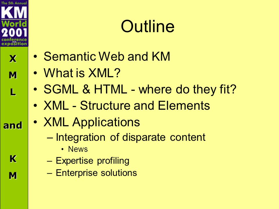 XMLandKM Outline Semantic Web and KM What is XML? SGML & HTML - where do they fit? XML - Structure and Elements XML Applications –Integration of dispa