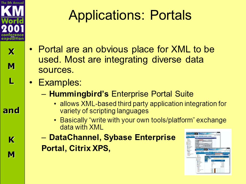 XMLandKM Applications: Portals Portal are an obvious place for XML to be used. Most are integrating diverse data sources. Examples: –Hummingbird's Ent